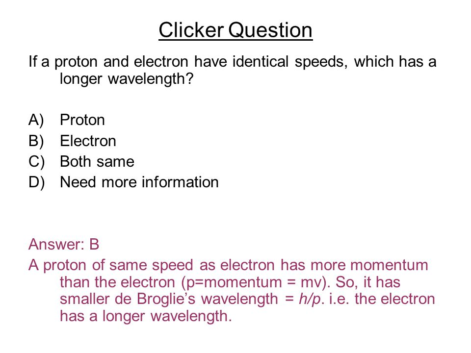 If a proton and electron have identical speeds, which has a longer wavelength? A)Proton B)Electron C)Both same D)Need more information Answer: B A pro