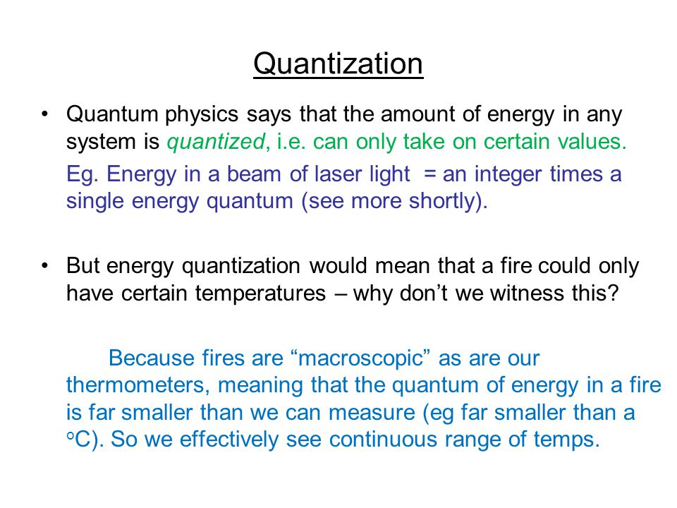 Quantization Quantum physics says that the amount of energy in any system is quantized, i.e. can only take on certain values. Eg. Energy in a beam of