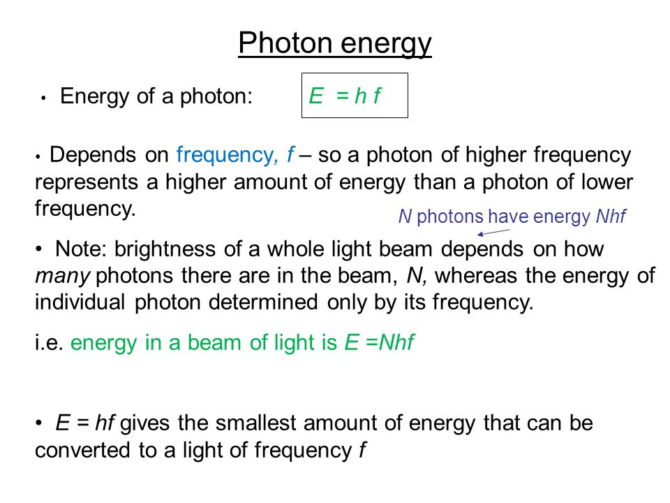 Photon energy Energy of a photon: E = h f Depends on frequency, f – so a photon of higher frequency represents a higher amount of energy than a photon