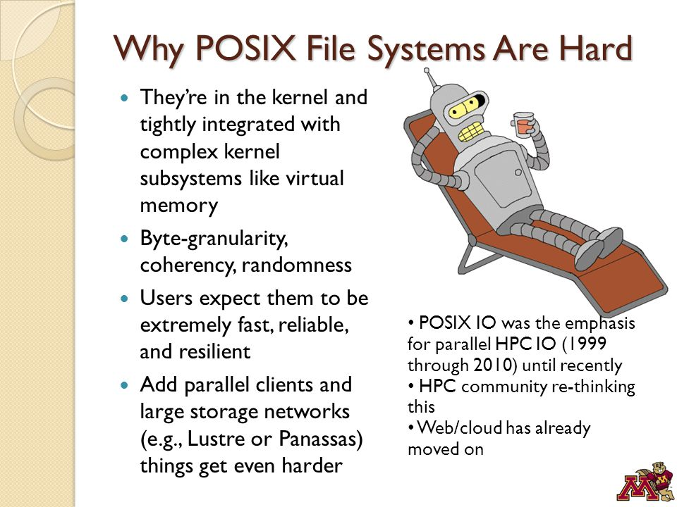 Why POSIX File Systems Are Hard They're in the kernel and tightly integrated with complex kernel subsystems like virtual memory Byte-granularity, coherency, randomness Users expect them to be extremely fast, reliable, and resilient Add parallel clients and large storage networks (e.g., Lustre or Panassas) things get even harder POSIX IO was the emphasis for parallel HPC IO (1999 through 2010) until recently HPC community re-thinking this Web/cloud has already moved on