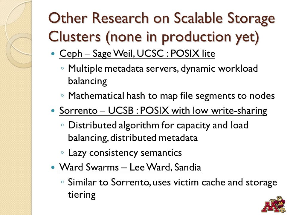 Other Research on Scalable Storage Clusters (none in production yet) Ceph – Sage Weil, UCSC : POSIX lite ◦ Multiple metadata servers, dynamic workload balancing ◦ Mathematical hash to map file segments to nodes Sorrento – UCSB : POSIX with low write-sharing ◦ Distributed algorithm for capacity and load balancing, distributed metadata ◦ Lazy consistency semantics Ward Swarms – Lee Ward, Sandia ◦ Similar to Sorrento, uses victim cache and storage tiering