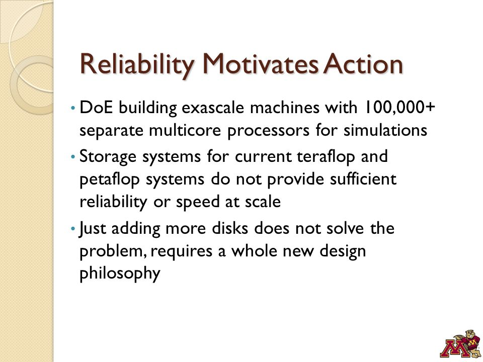 Reliability Motivates Action DoE building exascale machines with 100,000+ separate multicore processors for simulations Storage systems for current teraflop and petaflop systems do not provide sufficient reliability or speed at scale Just adding more disks does not solve the problem, requires a whole new design philosophy
