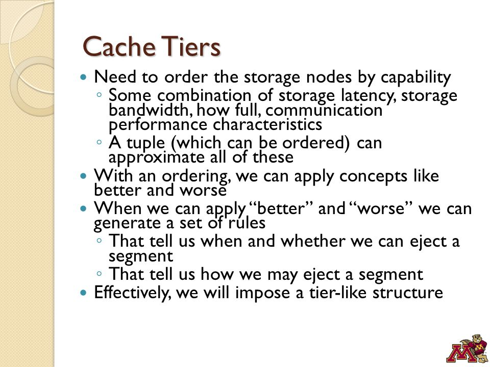 Cache Tiers Need to order the storage nodes by capability ◦ Some combination of storage latency, storage bandwidth, how full, communication performance characteristics ◦ A tuple (which can be ordered) can approximate all of these With an ordering, we can apply concepts like better and worse When we can apply better and worse we can generate a set of rules ◦ That tell us when and whether we can eject a segment ◦ That tell us how we may eject a segment Effectively, we will impose a tier-like structure