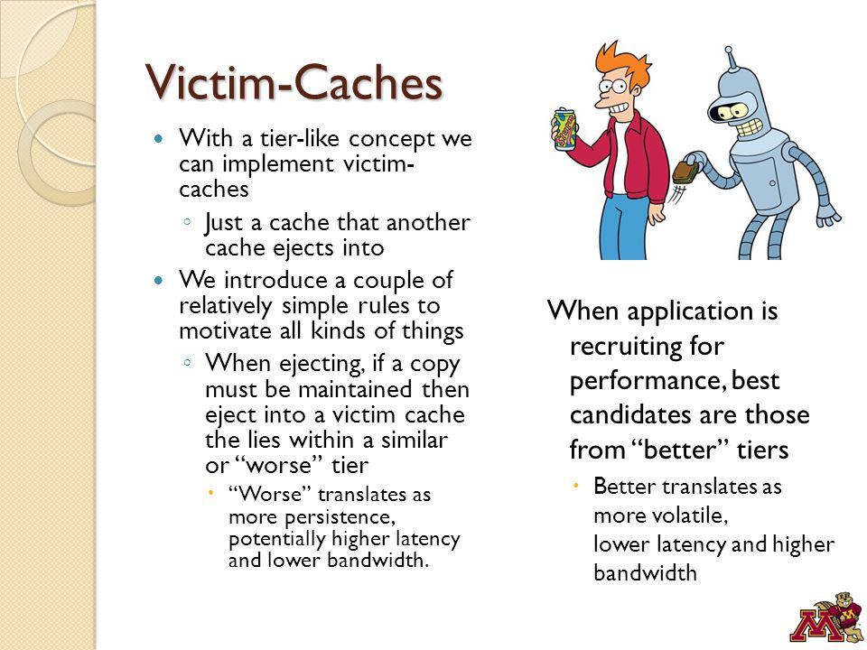 Victim-Caches With a tier-like concept we can implement victim- caches ◦ Just a cache that another cache ejects into We introduce a couple of relatively simple rules to motivate all kinds of things ◦ When ejecting, if a copy must be maintained then eject into a victim cache the lies within a similar or worse tier  Worse translates as more persistence, potentially higher latency and lower bandwidth.