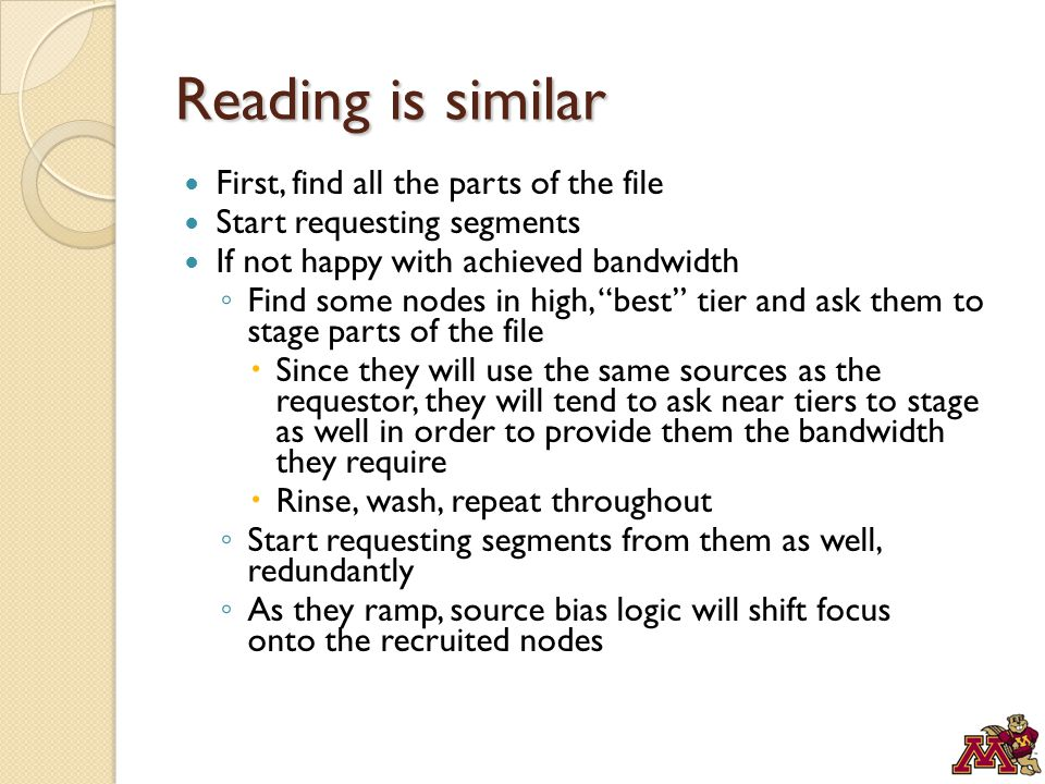 Reading is similar First, find all the parts of the file Start requesting segments If not happy with achieved bandwidth ◦ Find some nodes in high, best tier and ask them to stage parts of the file  Since they will use the same sources as the requestor, they will tend to ask near tiers to stage as well in order to provide them the bandwidth they require  Rinse, wash, repeat throughout ◦ Start requesting segments from them as well, redundantly ◦ As they ramp, source bias logic will shift focus onto the recruited nodes