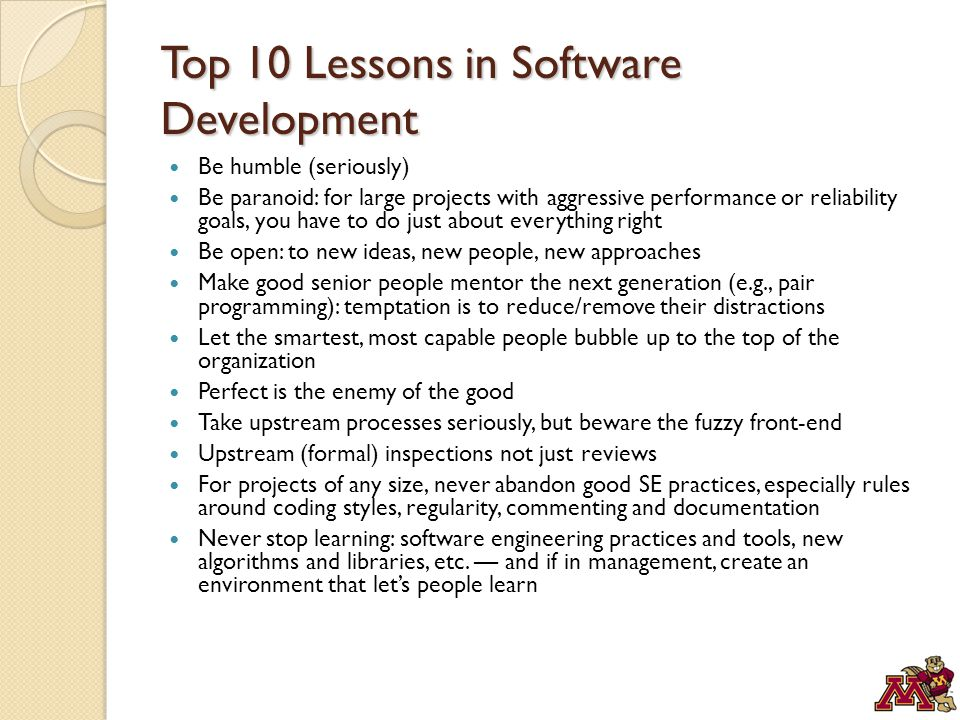 Top 10 Lessons in Software Development Be humble (seriously) Be paranoid: for large projects with aggressive performance or reliability goals, you have to do just about everything right Be open: to new ideas, new people, new approaches Make good senior people mentor the next generation (e.g., pair programming): temptation is to reduce/remove their distractions Let the smartest, most capable people bubble up to the top of the organization Perfect is the enemy of the good Take upstream processes seriously, but beware the fuzzy front-end Upstream (formal) inspections not just reviews For projects of any size, never abandon good SE practices, especially rules around coding styles, regularity, commenting and documentation Never stop learning: software engineering practices and tools, new algorithms and libraries, etc.
