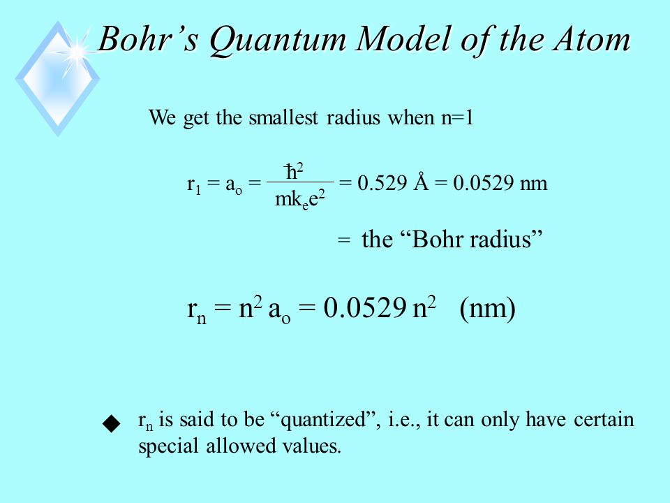 Bohr's Quantum Model of the Atom u The radii of the allowed orbits are given by h = h-bar = h 2  k e = 8.99  10 9 = the Coulomb constant N  m 2 C 2 m = mass of an electron e = charge of an electron