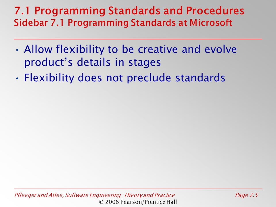 Pfleeger and Atlee, Software Engineering: Theory and PracticePage 7.6 © 2006 Pearson/Prentice Hall 7.2 Programming Guidelines Control Structures Make the code easy to read Build the program from modular blocks Make the code not too specific, and not too general Use parameter names and comments to exhibit coupling among components Make the dependency among components visible