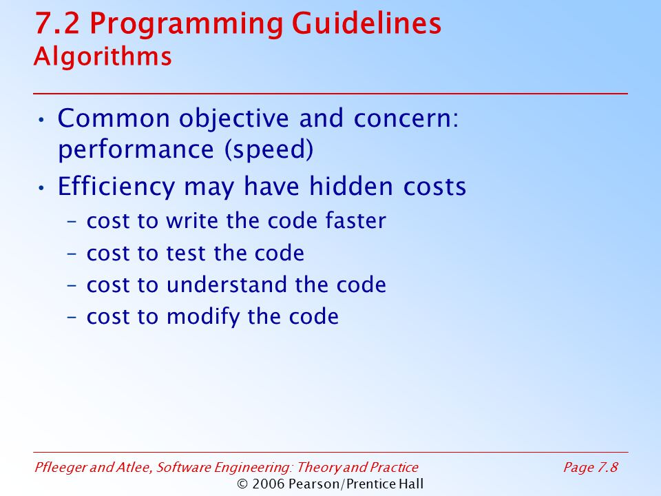 Pfleeger and Atlee, Software Engineering: Theory and PracticePage 7.8 © 2006 Pearson/Prentice Hall 7.2 Programming Guidelines Algorithms Common objective and concern: performance (speed) Efficiency may have hidden costs –cost to write the code faster –cost to test the code –cost to understand the code –cost to modify the code