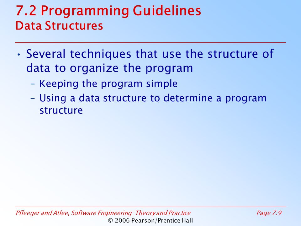 Pfleeger and Atlee, Software Engineering: Theory and PracticePage 7.9 © 2006 Pearson/Prentice Hall 7.2 Programming Guidelines Data Structures Several techniques that use the structure of data to organize the program –Keeping the program simple –Using a data structure to determine a program structure