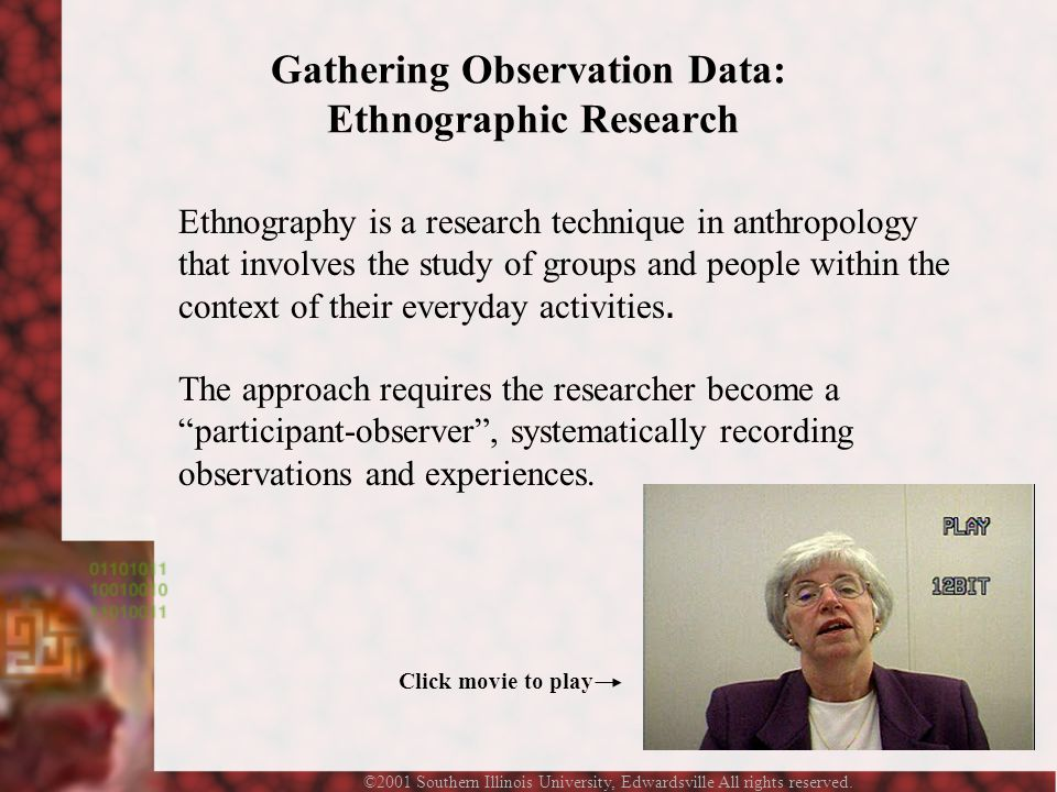 ©2001 Southern Illinois University, Edwardsville All rights reserved. Gathering Observation Data: Ethnographic Research Ethnography is a research tech