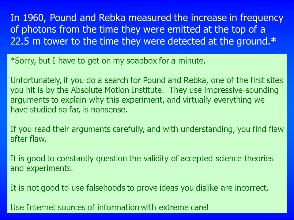 In 1960, Pound and Rebka measured the increase in frequency of photons from the time they were emitted at the top of a 22.5 m tower to the time they were detected at the ground.* *Sorry, but I have to get on my soapbox for a minute.