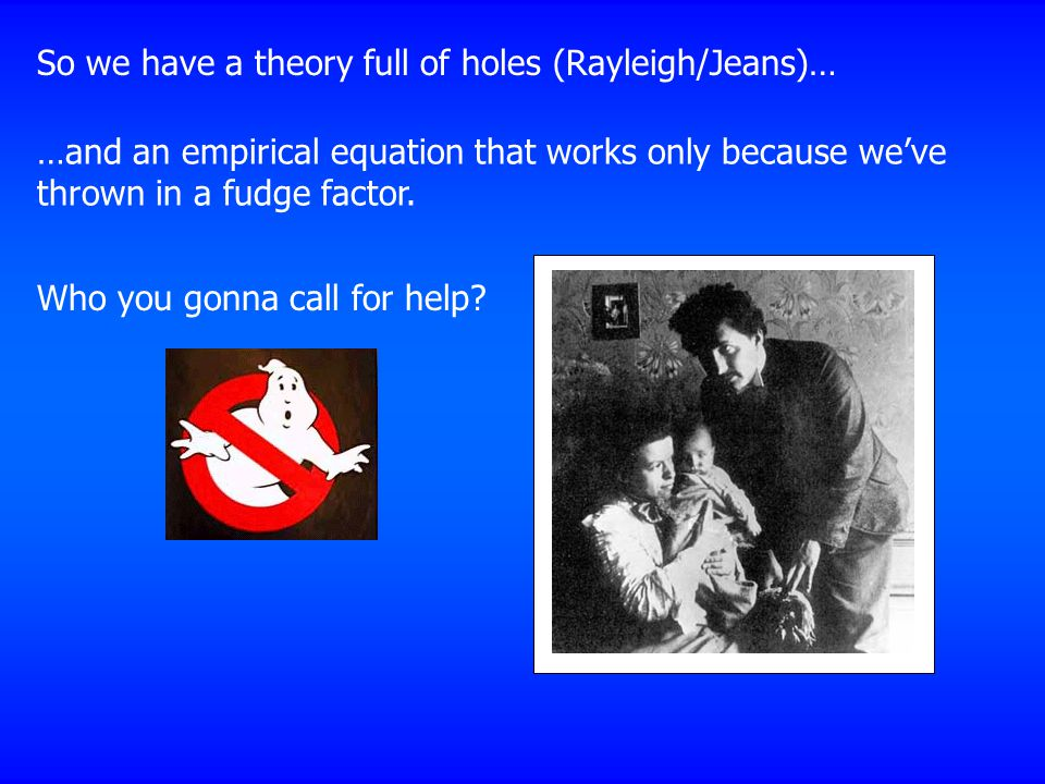 So we have a theory full of holes (Rayleigh/Jeans)… …and an empirical equation that works only because we've thrown in a fudge factor.
