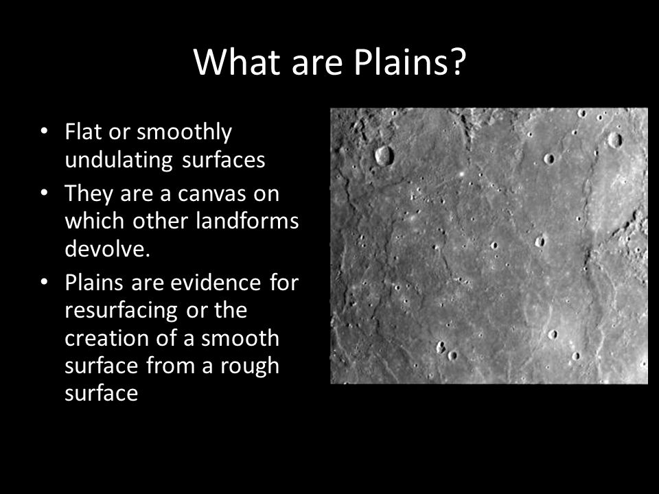 What are Plains? Flat or smoothly undulating surfaces They are a canvas on which other landforms devolve. Plains are evidence for resurfacing or the c