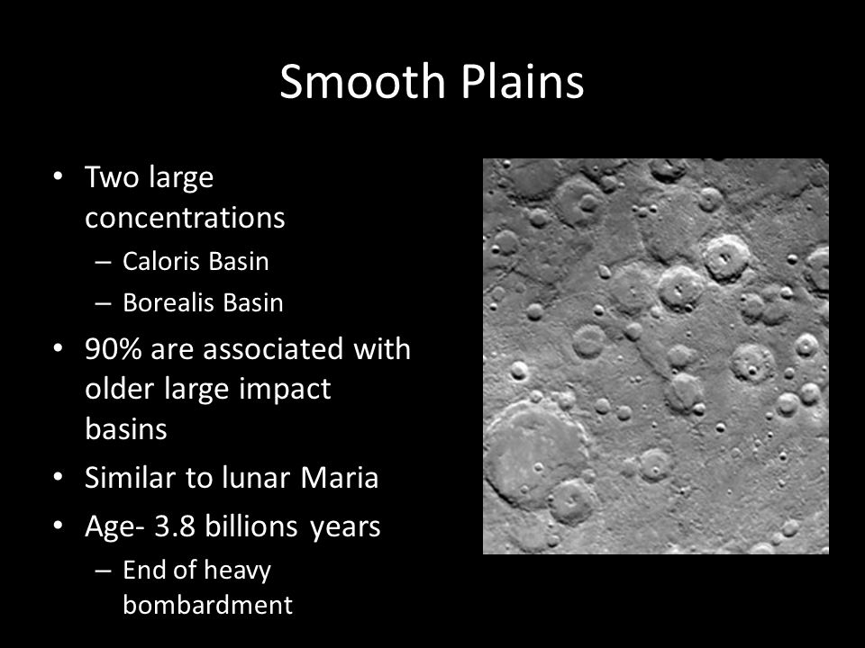 Smooth Plains Two large concentrations – Caloris Basin – Borealis Basin 90% are associated with older large impact basins Similar to lunar Maria Age-