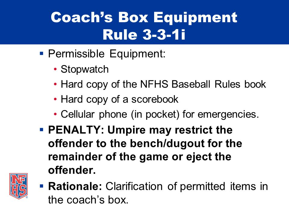 Coach's Box Equipment Rule 3-3-1i  Permissible Equipment: Stopwatch Hard copy of the NFHS Baseball Rules book Hard copy of a scorebook Cellular phone