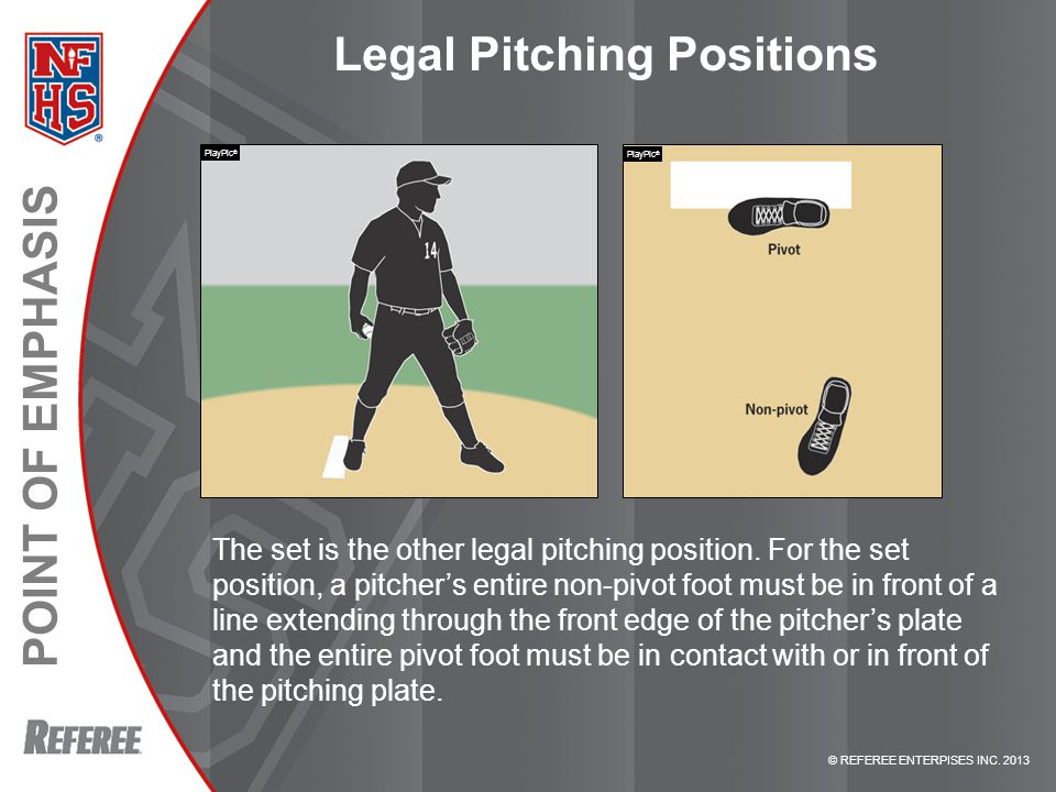 © REFEREE ENTERPISES INC. 2013 POINT OF EMPHASIS Legal Pitching Positions The set is the other legal pitching position. For the set position, a pitche