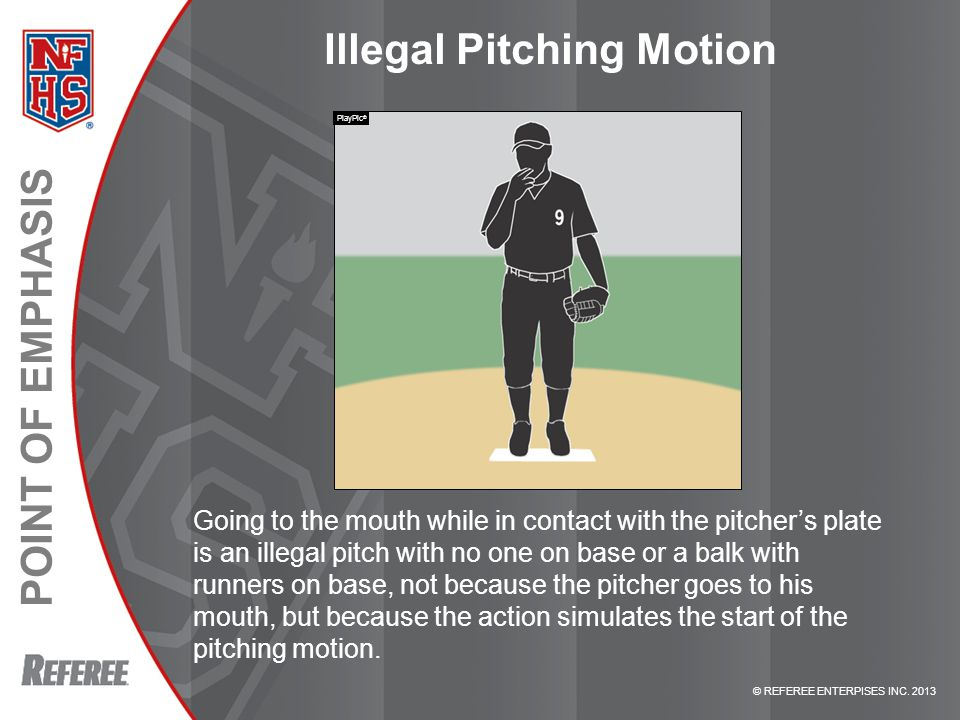 © REFEREE ENTERPISES INC. 2013 POINT OF EMPHASIS Illegal Pitching Motion Going to the mouth while in contact with the pitcher's plate is an illegal pi