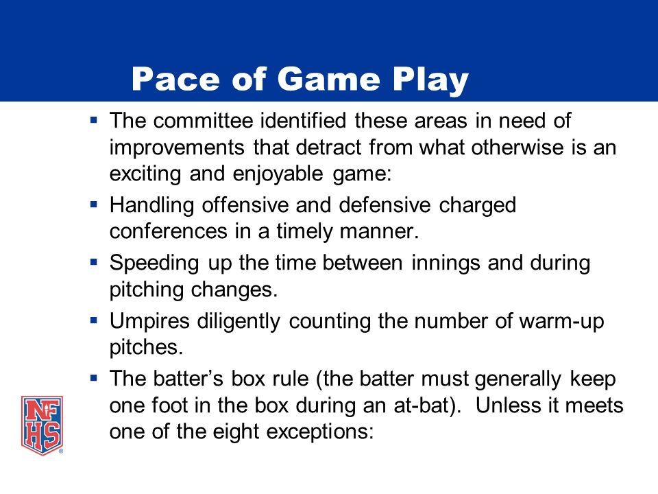 Pace of Game Play  The committee identified these areas in need of improvements that detract from what otherwise is an exciting and enjoyable game:  Handling offensive and defensive charged conferences in a timely manner.