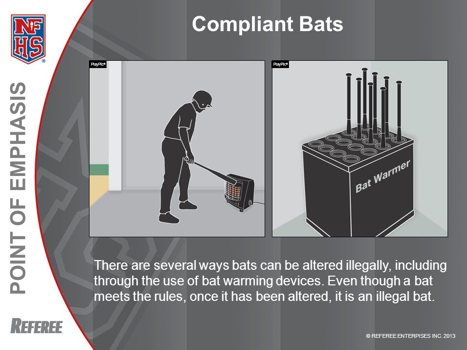 © REFEREE ENTERPISES INC. 2013 POINT OF EMPHASIS Compliant Bats There are several ways bats can be altered illegally, including through the use of bat