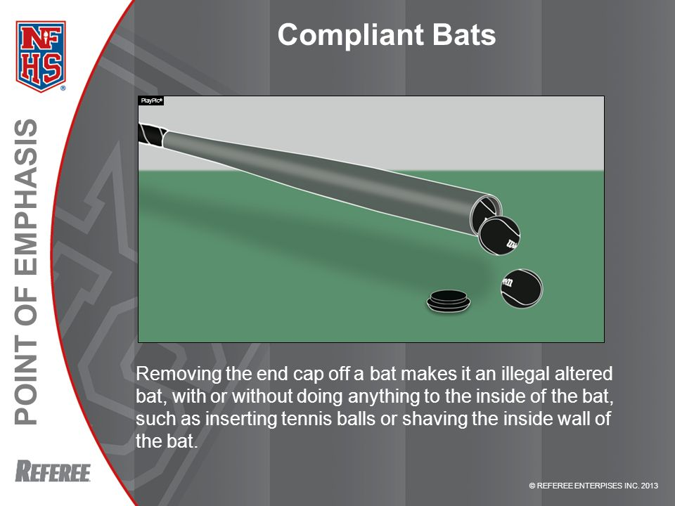 © REFEREE ENTERPISES INC. 2013 POINT OF EMPHASIS Compliant Bats Removing the end cap off a bat makes it an illegal altered bat, with or without doing
