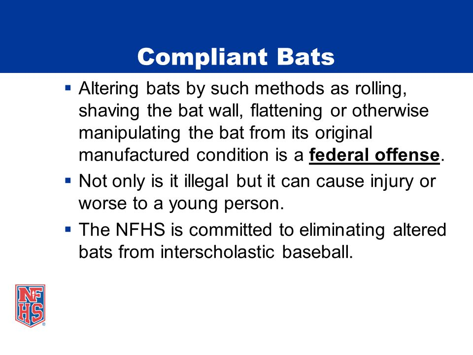 Compliant Bats  Altering bats by such methods as rolling, shaving the bat wall, flattening or otherwise manipulating the bat from its original manufa