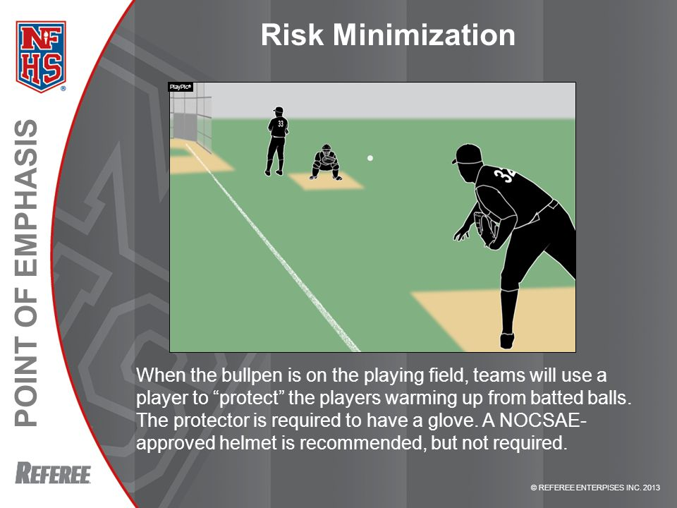 """© REFEREE ENTERPISES INC. 2013 POINT OF EMPHASIS Risk Minimization When the bullpen is on the playing field, teams will use a player to """"protect"""" the"""