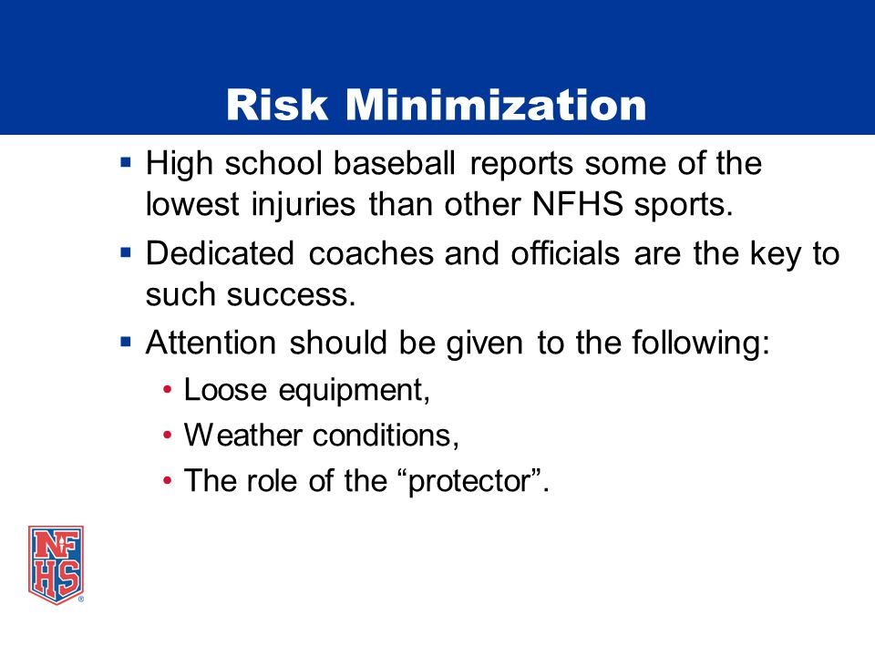 Risk Minimization  High school baseball reports some of the lowest injuries than other NFHS sports.  Dedicated coaches and officials are the key to