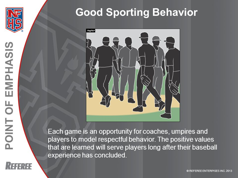 © REFEREE ENTERPISES INC. 2013 POINT OF EMPHASIS Good Sporting Behavior Each game is an opportunity for coaches, umpires and players to model respectf