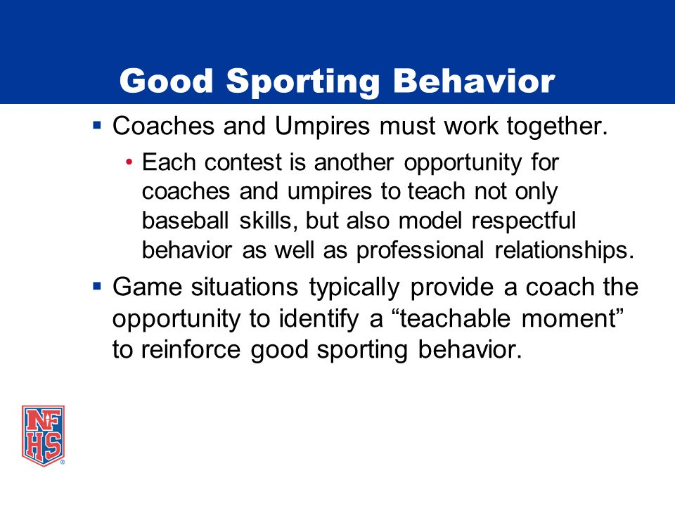 Good Sporting Behavior  Coaches and Umpires must work together.