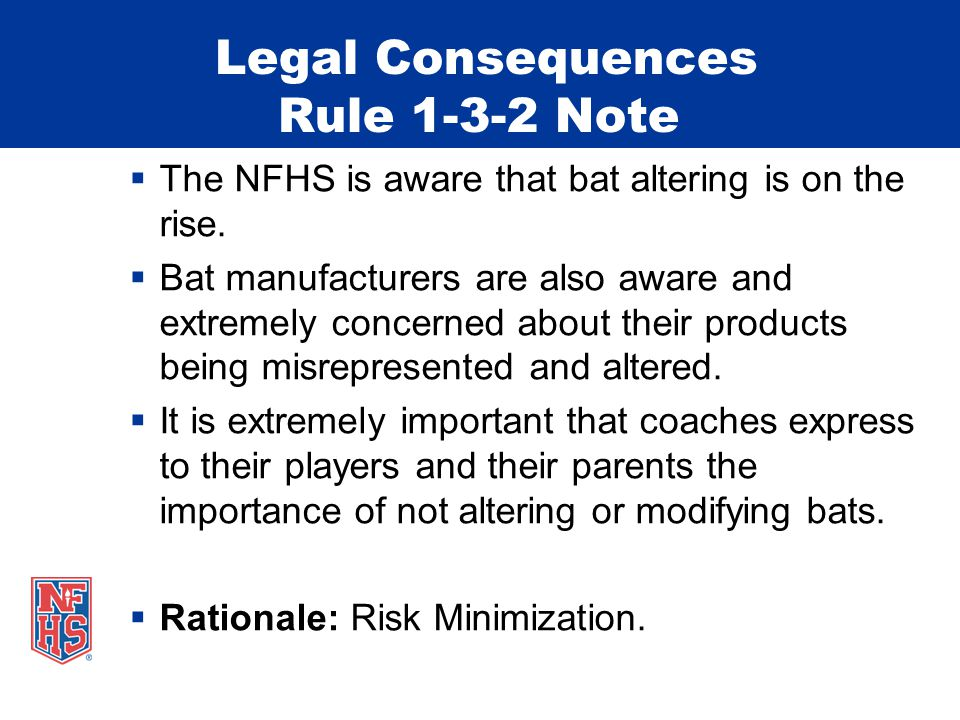 Legal Consequences Rule 1-3-2 Note  The NFHS is aware that bat altering is on the rise.  Bat manufacturers are also aware and extremely concerned ab