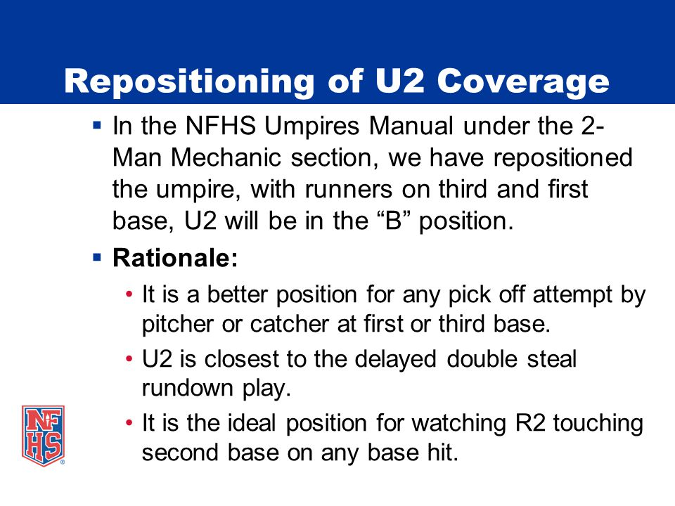  In the NFHS Umpires Manual under the 2- Man Mechanic section, we have repositioned the umpire, with runners on third and first base, U2 will be in the B position.