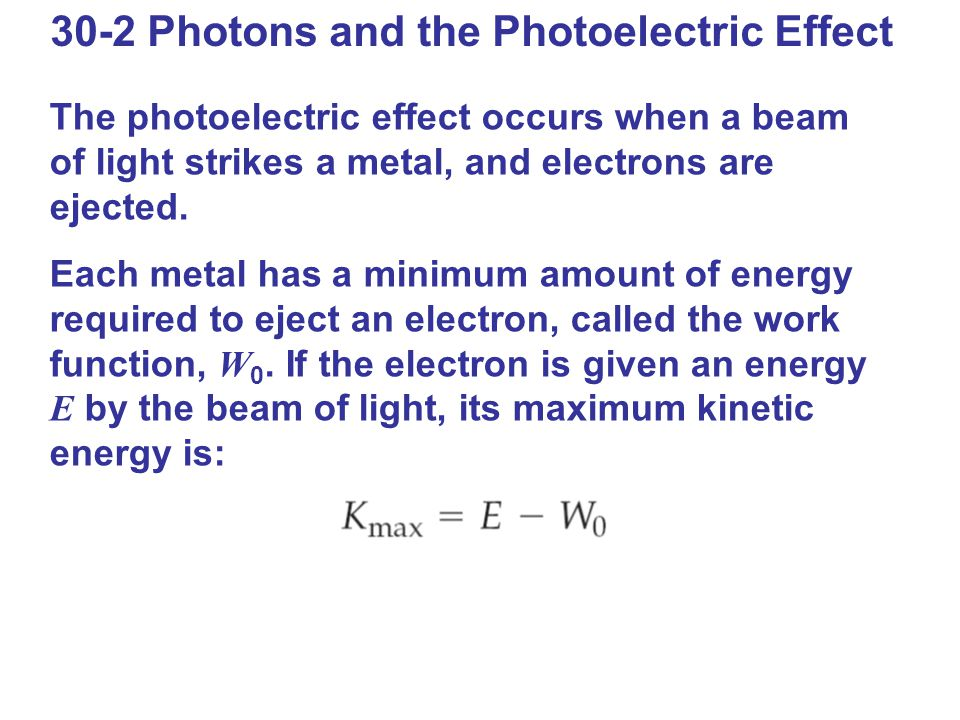 30-2 Photons and the Photoelectric Effect The photoelectric effect occurs when a beam of light strikes a metal, and electrons are ejected. Each metal