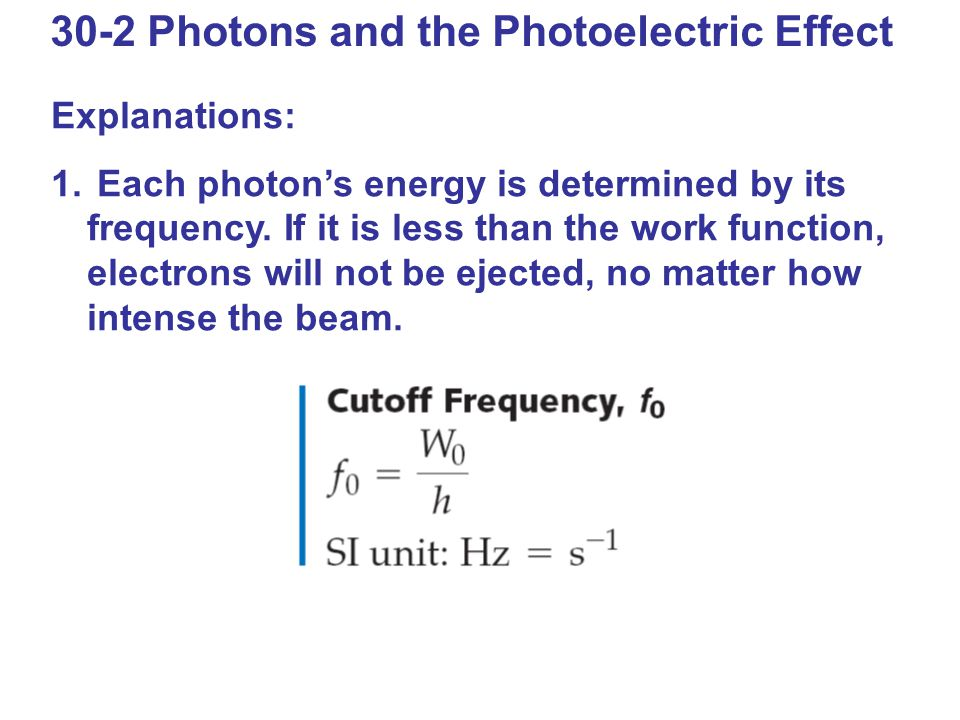 30-2 Photons and the Photoelectric Effect Explanations: 1. Each photon's energy is determined by its frequency. If it is less than the work function,