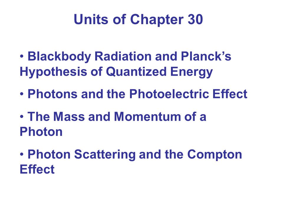 Units of Chapter 30 Blackbody Radiation and Planck's Hypothesis of Quantized Energy Photons and the Photoelectric Effect The Mass and Momentum of a Ph
