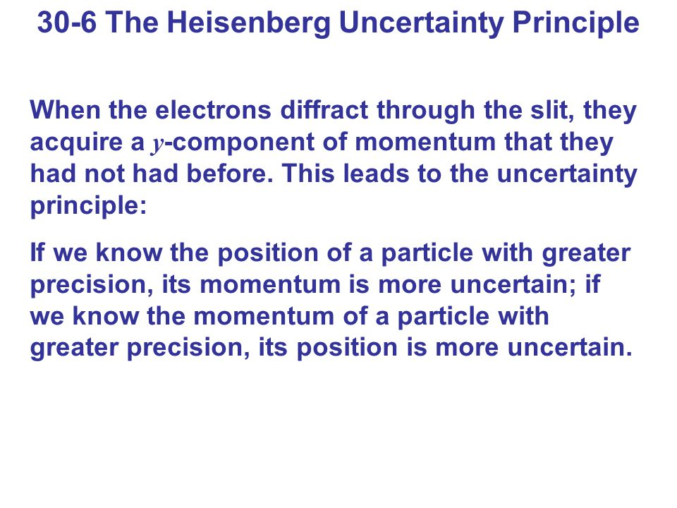 30-6 The Heisenberg Uncertainty Principle When the electrons diffract through the slit, they acquire a y -component of momentum that they had not had before.