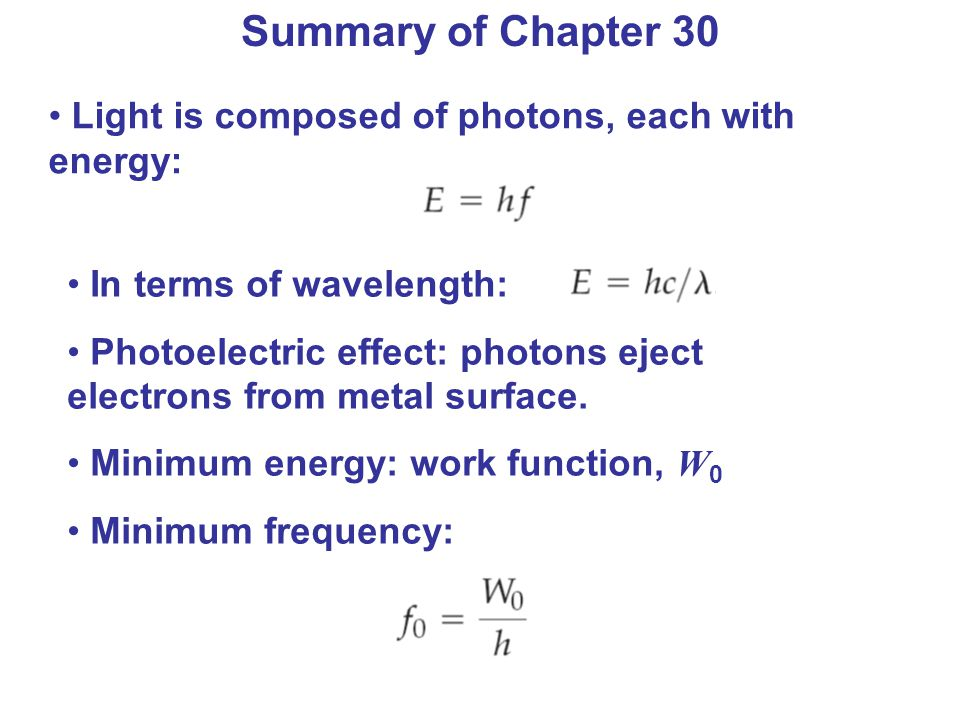 Summary of Chapter 30 Light is composed of photons, each with energy: In terms of wavelength: Photoelectric effect: photons eject electrons from metal