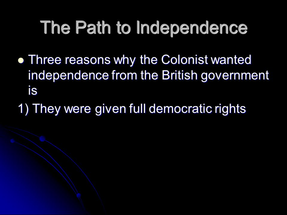 The Path to Independence Three reasons why the Colonist wanted independence from the British government is Three reasons why the Colonist wanted independence from the British government is 1) They were given full democratic rights
