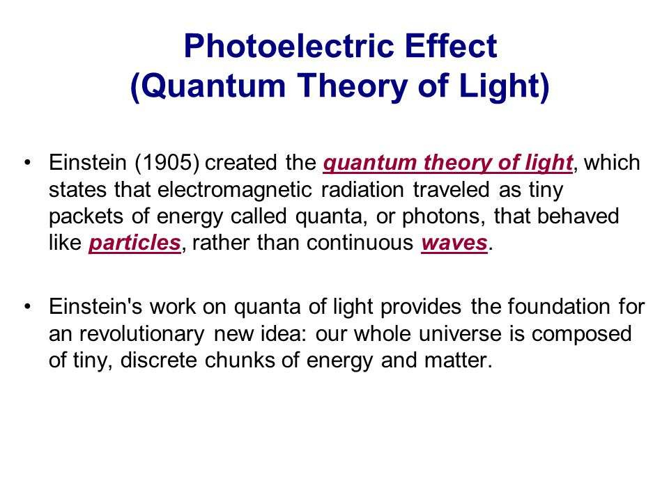Photoelectric Effect (Quantum Theory of Light) Einstein (1905) created the quantum theory of light, which states that electromagnetic radiation traveled as tiny packets of energy called quanta, or photons, that behaved like particles, rather than continuous waves.