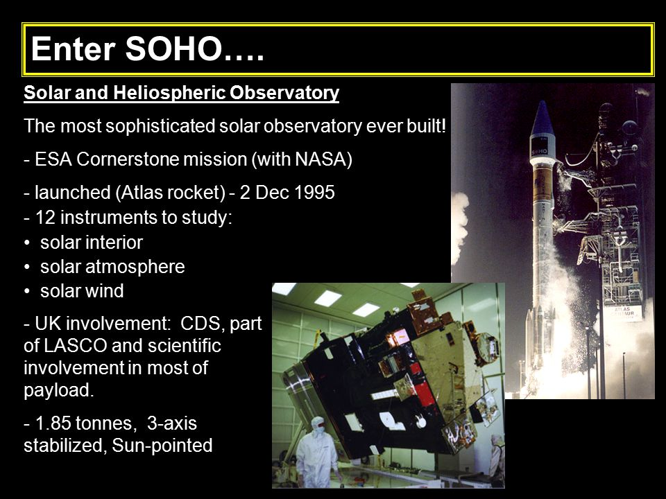 Solar and Heliospheric Observatory The most sophisticated solar observatory ever built! - ESA Cornerstone mission (with NASA) - launched (Atlas rocket