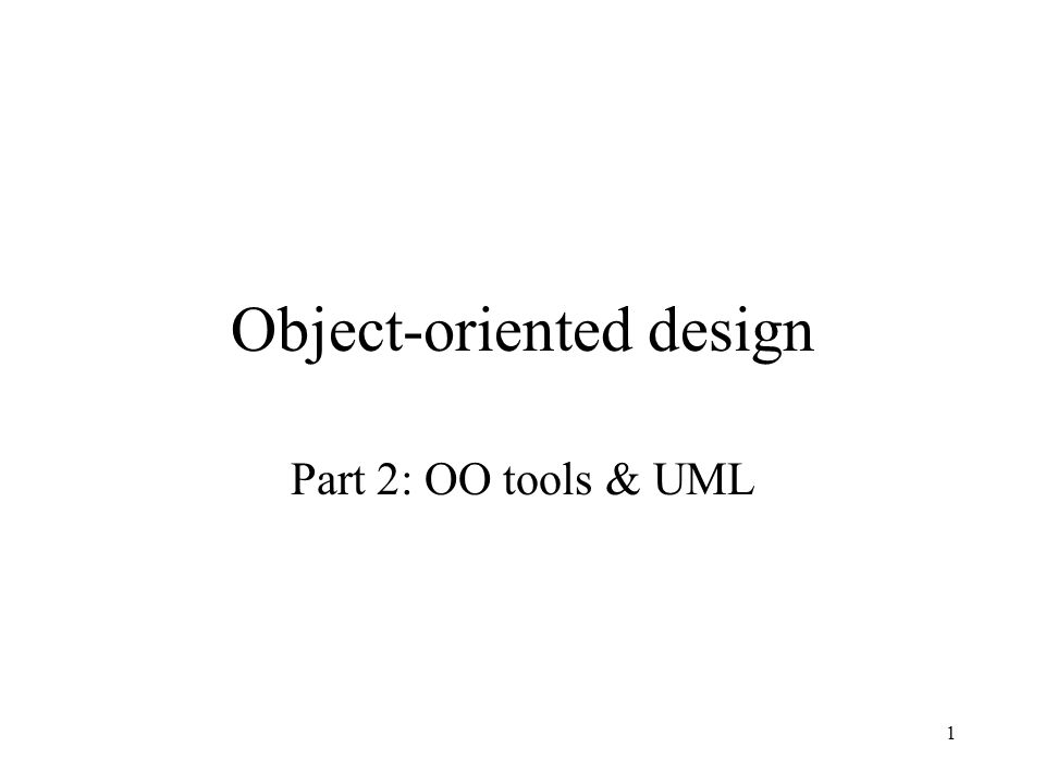 1 Object-oriented design Part 2: OO tools & UML