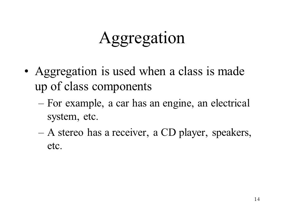 14 Aggregation Aggregation is used when a class is made up of class components –For example, a car has an engine, an electrical system, etc.