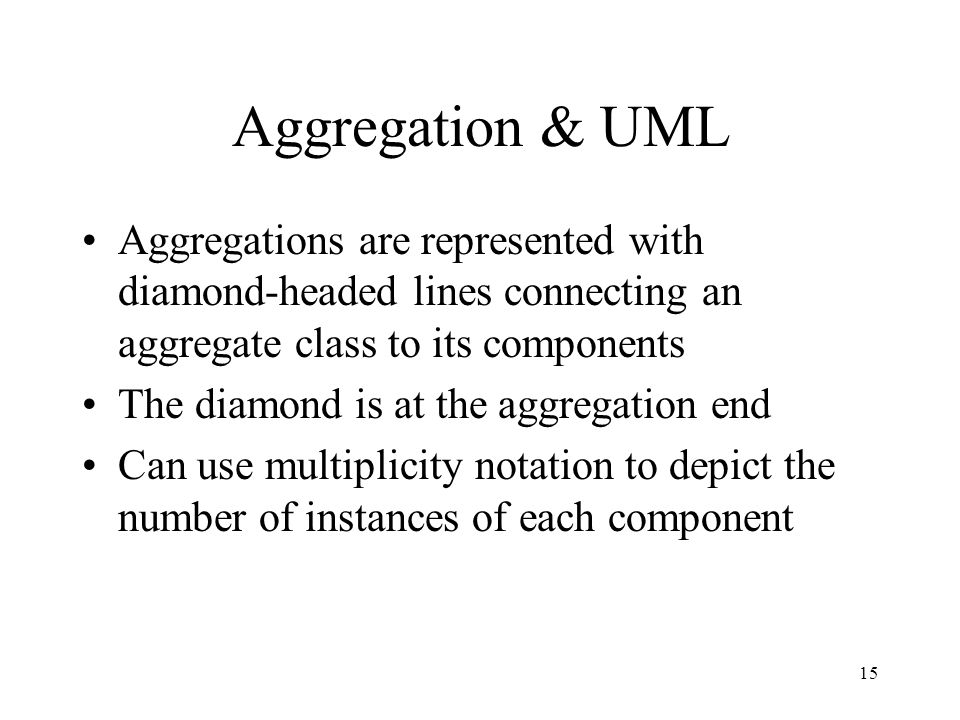 15 Aggregation & UML Aggregations are represented with diamond-headed lines connecting an aggregate class to its components The diamond is at the aggregation end Can use multiplicity notation to depict the number of instances of each component