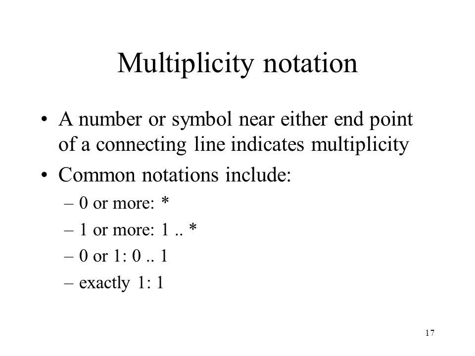 17 Multiplicity notation A number or symbol near either end point of a connecting line indicates multiplicity Common notations include: –0 or more: * –1 or more: 1..