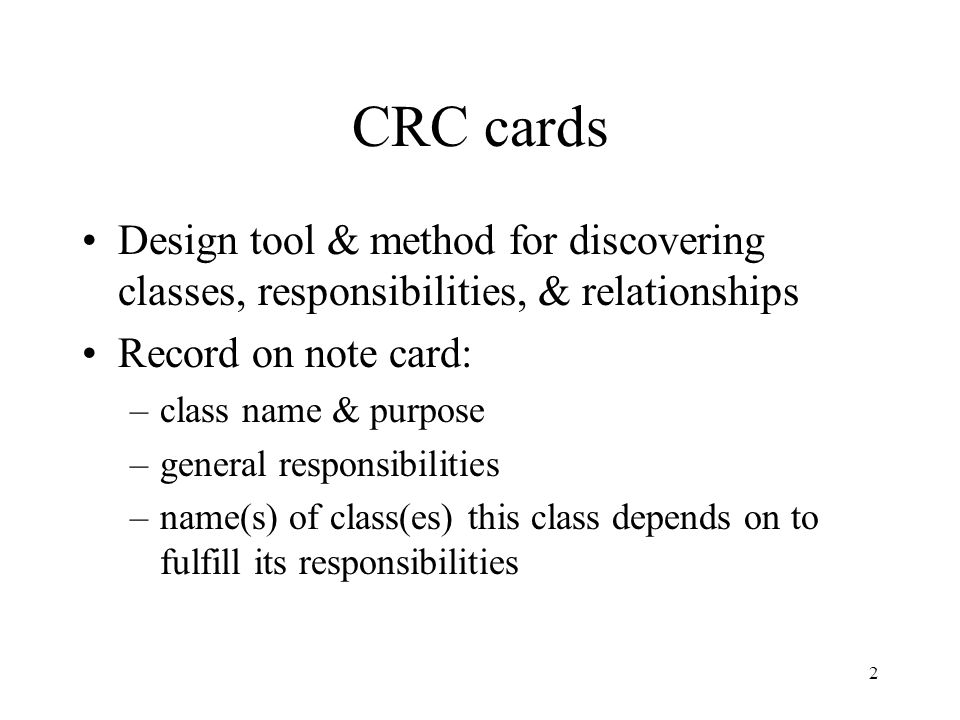 2 CRC cards Design tool & method for discovering classes, responsibilities, & relationships Record on note card: –class name & purpose –general responsibilities –name(s) of class(es) this class depends on to fulfill its responsibilities