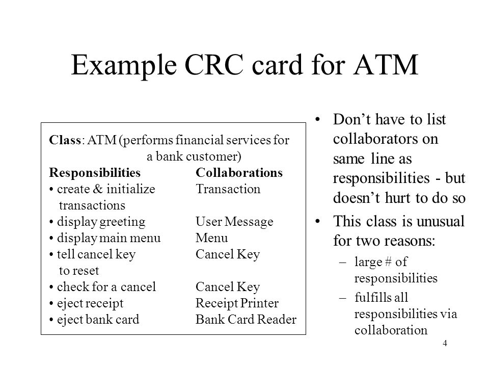 4 Example CRC card for ATM Class: ATM (performs financial services for a bank customer) ResponsibilitiesCollaborations create & initializeTransaction transactions display greetingUser Message display main menuMenu tell cancel keyCancel Key to reset check for a cancelCancel Key eject receiptReceipt Printer eject bank cardBank Card Reader Don't have to list collaborators on same line as responsibilities - but doesn't hurt to do so This class is unusual for two reasons: –large # of responsibilities –fulfills all responsibilities via collaboration