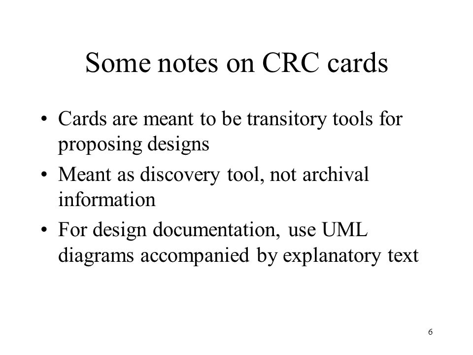6 Some notes on CRC cards Cards are meant to be transitory tools for proposing designs Meant as discovery tool, not archival information For design documentation, use UML diagrams accompanied by explanatory text