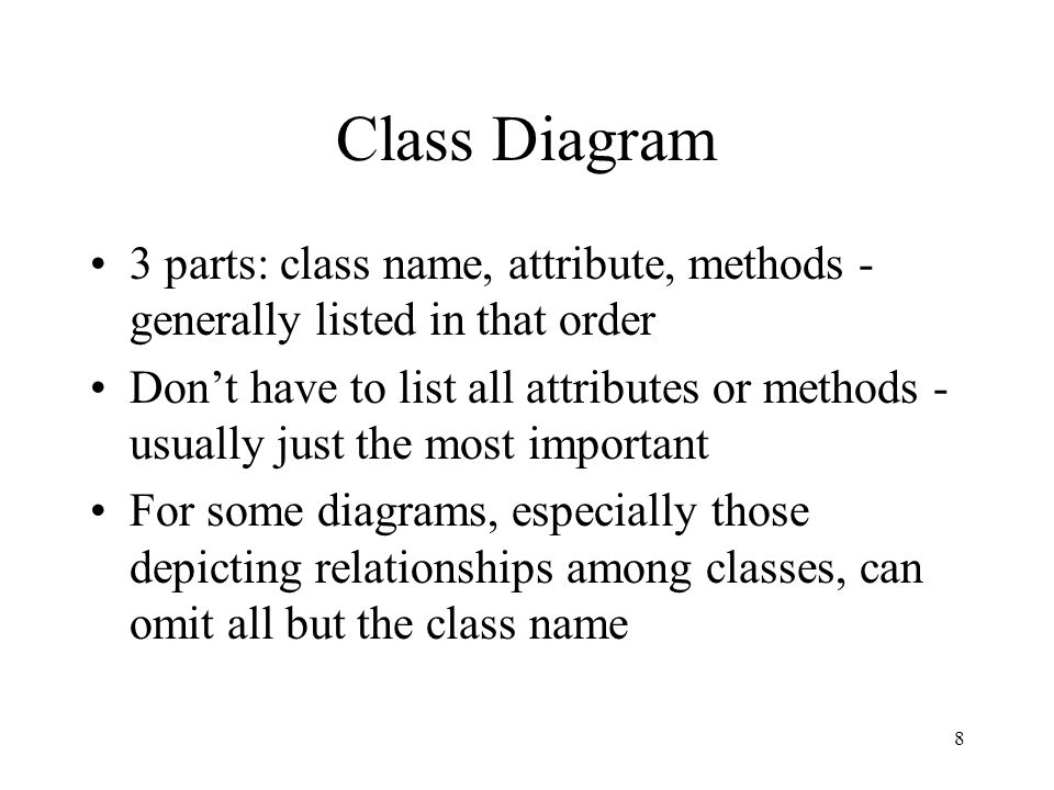 8 Class Diagram 3 parts: class name, attribute, methods - generally listed in that order Don't have to list all attributes or methods - usually just the most important For some diagrams, especially those depicting relationships among classes, can omit all but the class name