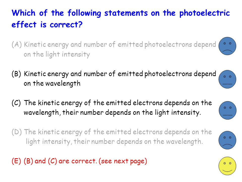 Which of the following statements on the photoelectric effect is correct? (A) Kinetic energy and number of emitted photoelectrons depend on the light