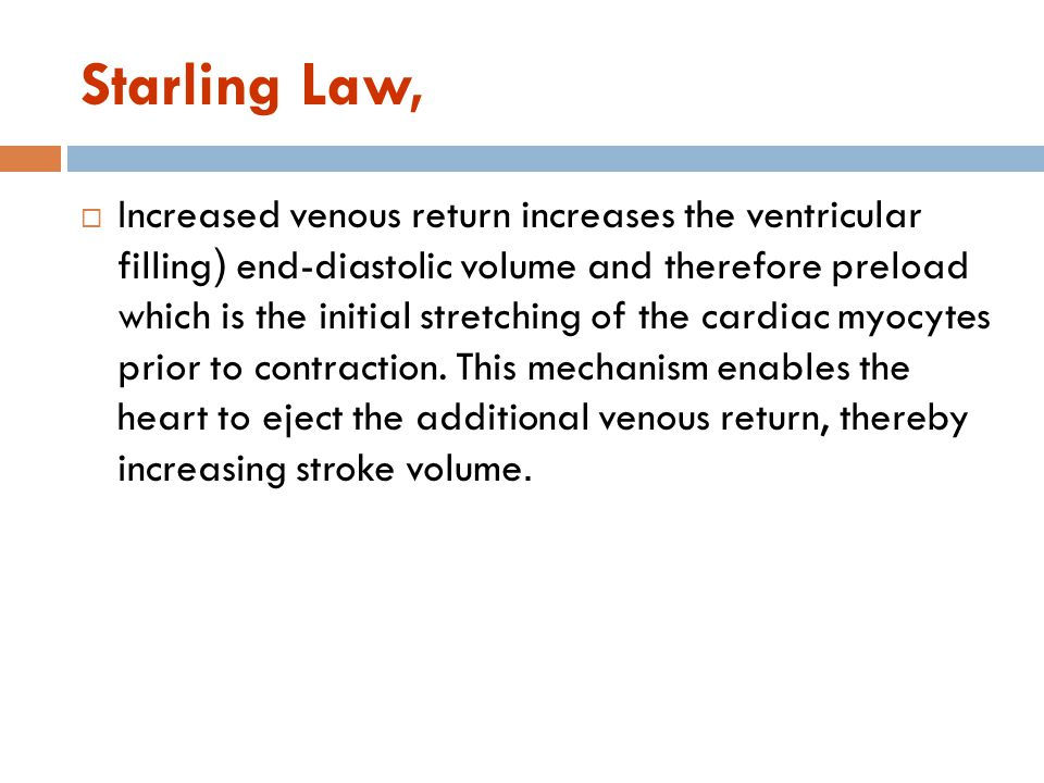 Definition of Frank-Starling Law (Intrinsic regulation of CO) Ability of the heart to change its force of contraction and therefore stroke volume in response to changes in venous return is called the Frank-Starling mechanism Frank-Starling law states that the heart can pump all blood coming to it without allowing systemic venous stasis (within physiological limit).